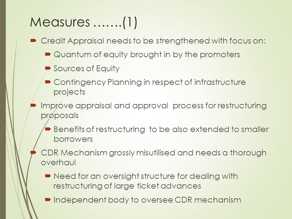 Measures …….(1)  Credit Appraisal needs to be strengthened with focus on:  Quantum of equity brought in by the promoters  Sources of Equity  Contingency Planning in respect of infrastructure projects  Improve appraisal and approval process for restructuring proposals  Benefits of restructuring to be also extended to smaller borrowers  CDR Mechanism grossly misutilised and needs a thorough overhaul  Need for an oversight structure for dealing with restructuring of large ticket advances  Independent body to oversee CDR mechanism