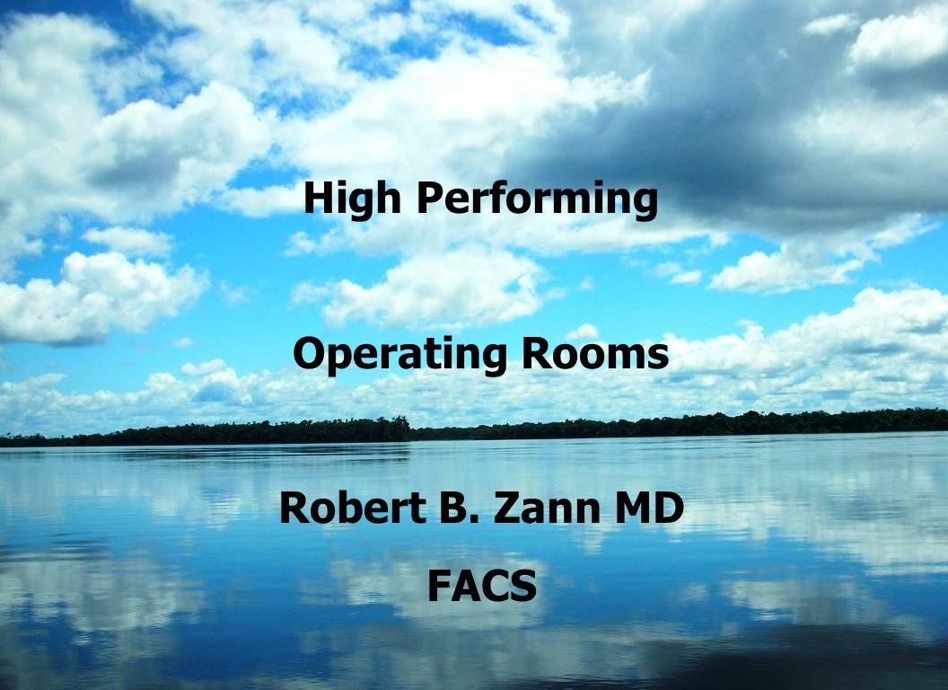 1 High Performing Operating Rooms Robert B. Zann MD FACS