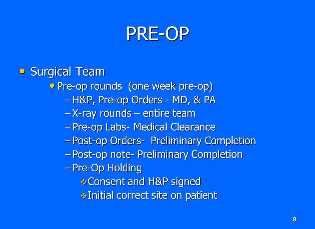 8 PRE-OP Surgical Team Surgical Team Pre-op rounds (one week pre-op) Pre-op rounds (one week pre-op) –H&P, Pre-op Orders - MD, & PA –X-ray rounds – en