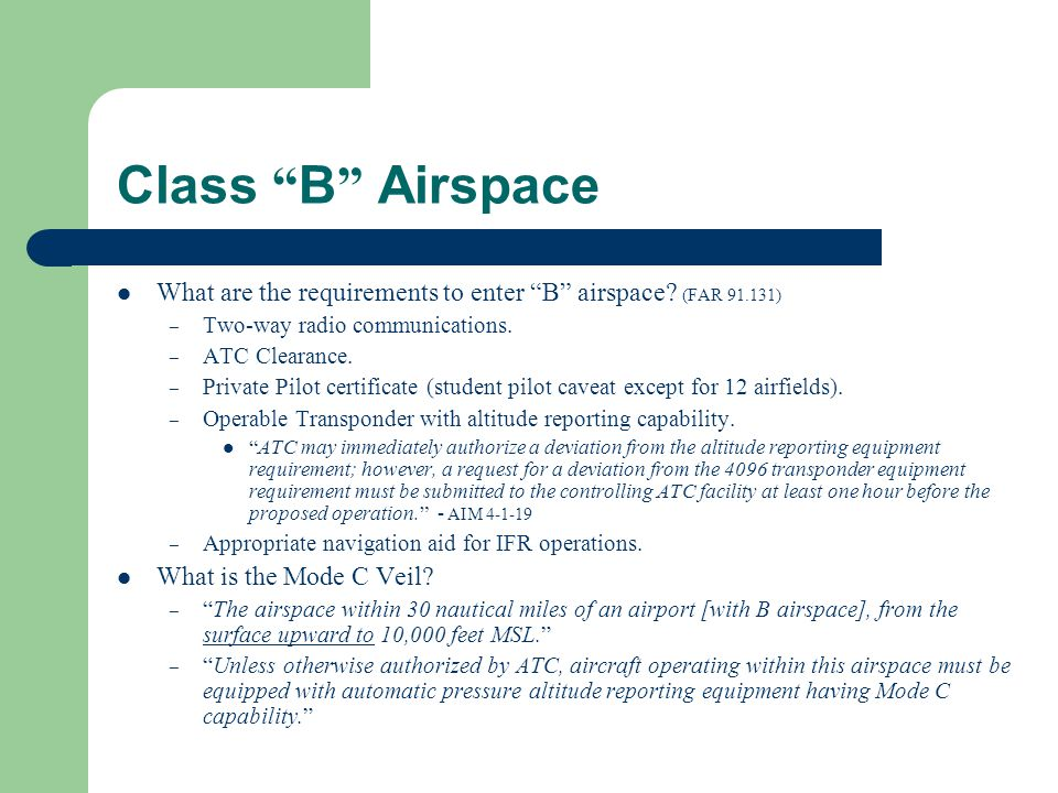 "Class "" B "" Airspace What are the requirements to enter ""B"" airspace? (FAR 91.131) – Two-way radio communications. – ATC Clearance. – Private Pilot ce"