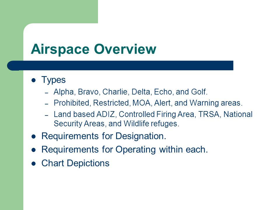 Airspace Overview Types – Alpha, Bravo, Charlie, Delta, Echo, and Golf. – Prohibited, Restricted, MOA, Alert, and Warning areas. – Land based ADIZ, Co