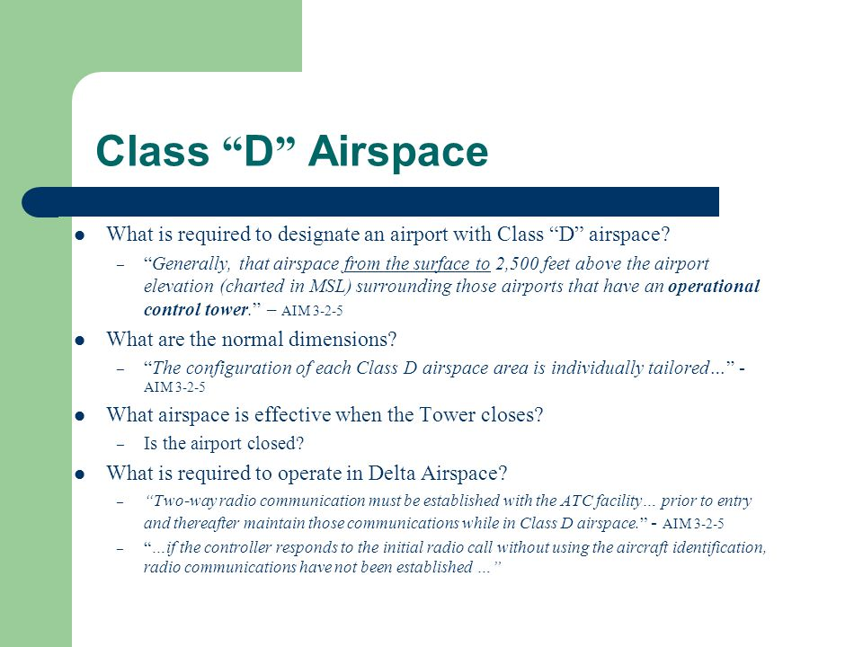 "Class "" D "" Airspace What is required to designate an airport with Class ""D"" airspace? – ""Generally, that airspace from the surface to 2,500 feet abov"