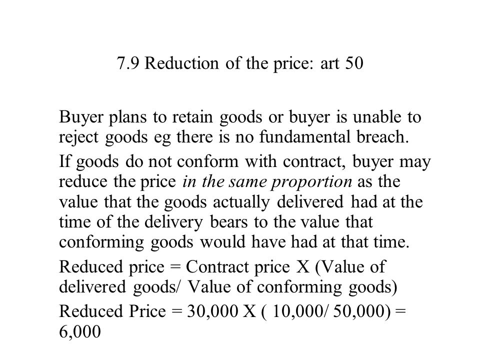 7.9 Reduction of the price: art 50 Buyer plans to retain goods or buyer is unable to reject goods eg there is no fundamental breach. If goods do not c