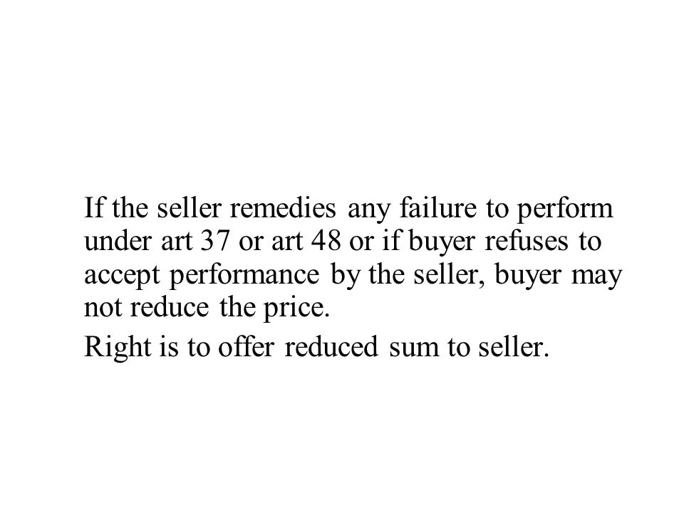 If the seller remedies any failure to perform under art 37 or art 48 or if buyer refuses to accept performance by the seller, buyer may not reduce the