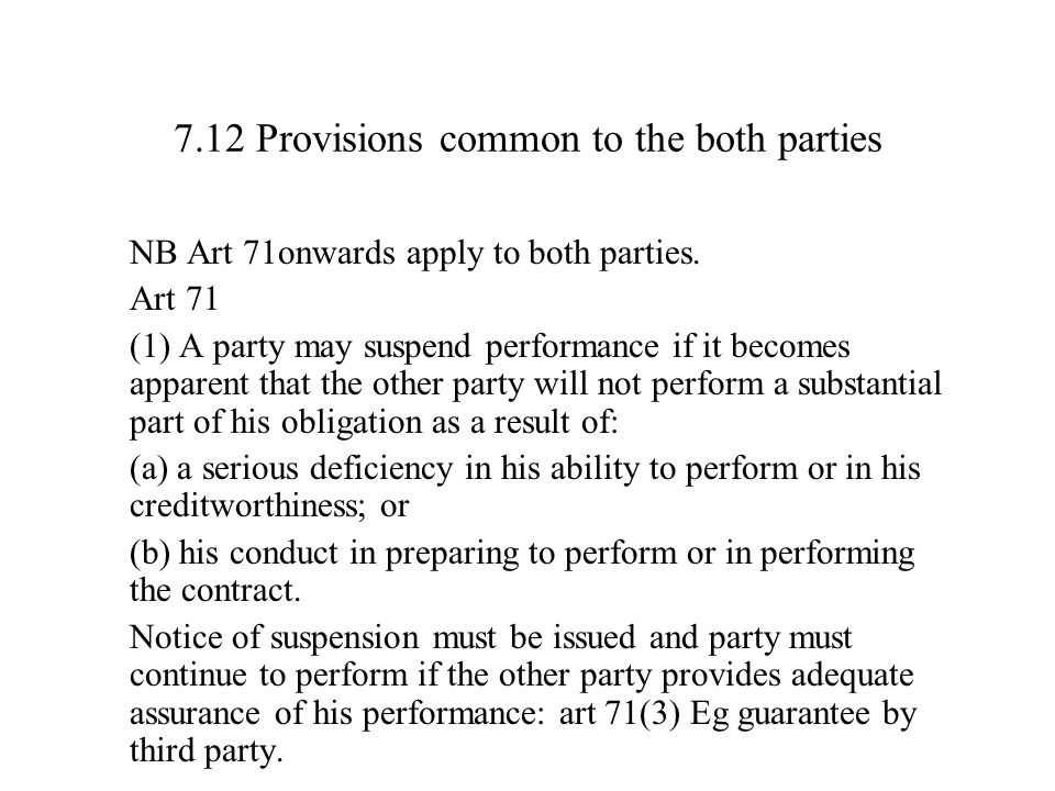7.12 Provisions common to the both parties NB Art 71onwards apply to both parties. Art 71 (1) A party may suspend performance if it becomes apparent t