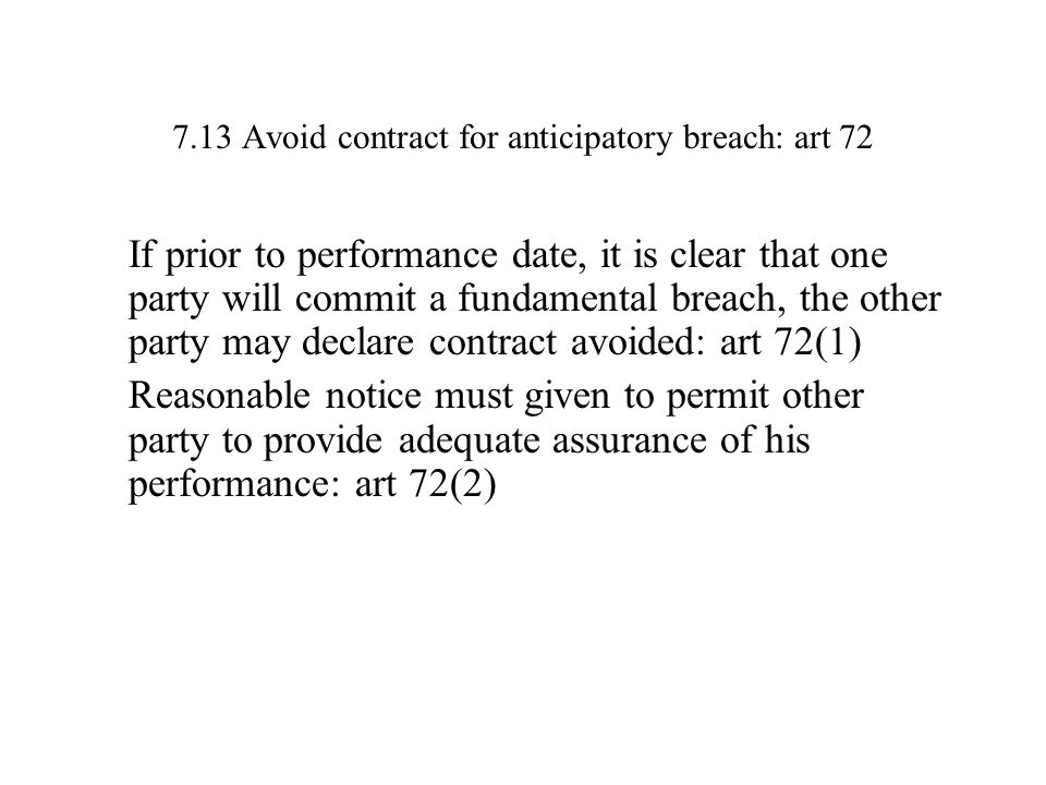 7.13 Avoid contract for anticipatory breach: art 72 If prior to performance date, it is clear that one party will commit a fundamental breach, the other party may declare contract avoided: art 72(1) Reasonable notice must given to permit other party to provide adequate assurance of his performance: art 72(2)