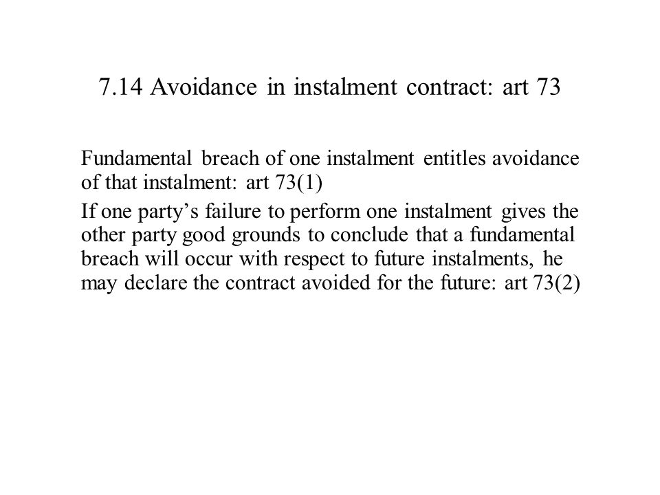 7.14 Avoidance in instalment contract: art 73 Fundamental breach of one instalment entitles avoidance of that instalment: art 73(1) If one party's failure to perform one instalment gives the other party good grounds to conclude that a fundamental breach will occur with respect to future instalments, he may declare the contract avoided for the future: art 73(2)