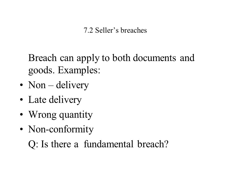 7.2 Seller's breaches Breach can apply to both documents and goods. Examples: Non – delivery Late delivery Wrong quantity Non-conformity Q: Is there a