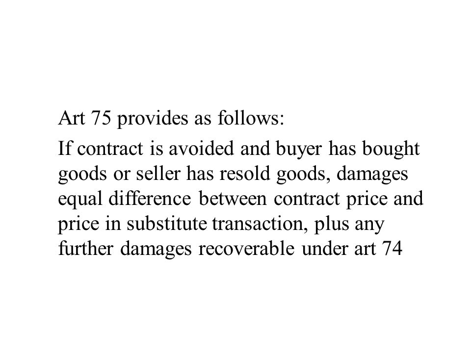 Art 75 provides as follows: If contract is avoided and buyer has bought goods or seller has resold goods, damages equal difference between contract pr