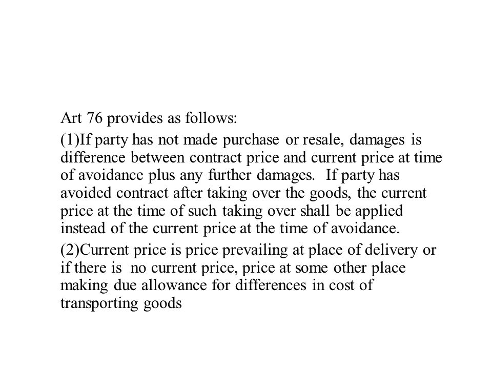 Art 76 provides as follows: (1)If party has not made purchase or resale, damages is difference between contract price and current price at time of avoidance plus any further damages.