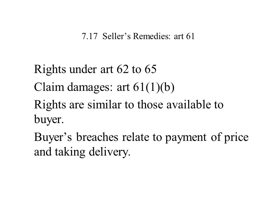 7.17 Seller's Remedies: art 61 Rights under art 62 to 65 Claim damages: art 61(1)(b) Rights are similar to those available to buyer. Buyer's breaches