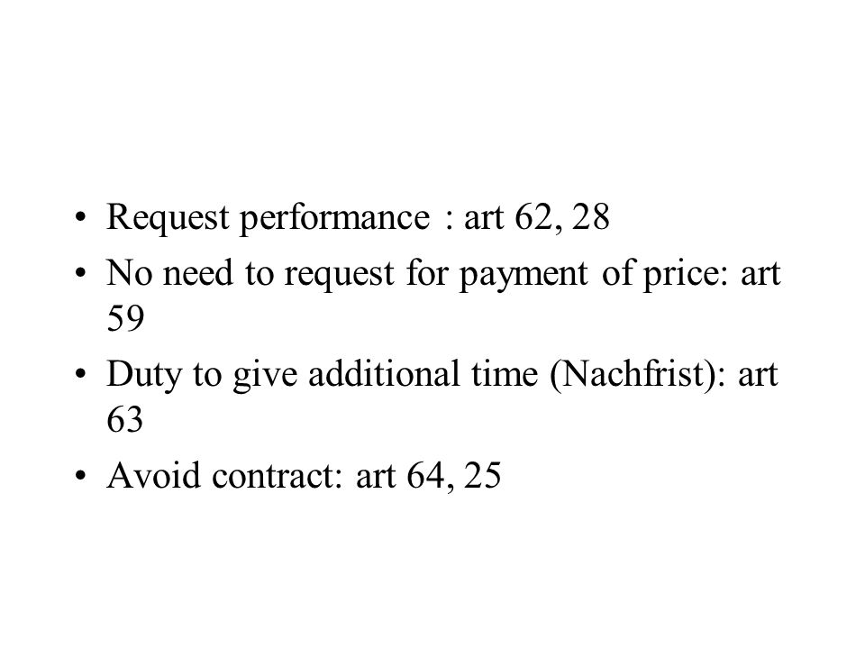 Request performance : art 62, 28 No need to request for payment of price: art 59 Duty to give additional time (Nachfrist): art 63 Avoid contract: art