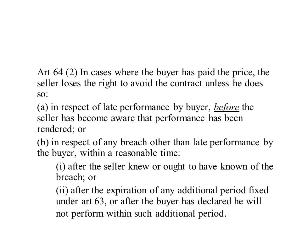 Art 64 (2) In cases where the buyer has paid the price, the seller loses the right to avoid the contract unless he does so: (a) in respect of late performance by buyer, before the seller has become aware that performance has been rendered; or (b) in respect of any breach other than late performance by the buyer, within a reasonable time: (i) after the seller knew or ought to have known of the breach; or (ii) after the expiration of any additional period fixed under art 63, or after the buyer has declared he will not perform within such additional period.