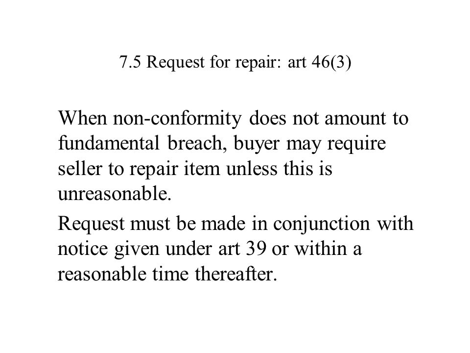 7.5 Request for repair: art 46(3) When non-conformity does not amount to fundamental breach, buyer may require seller to repair item unless this is unreasonable.