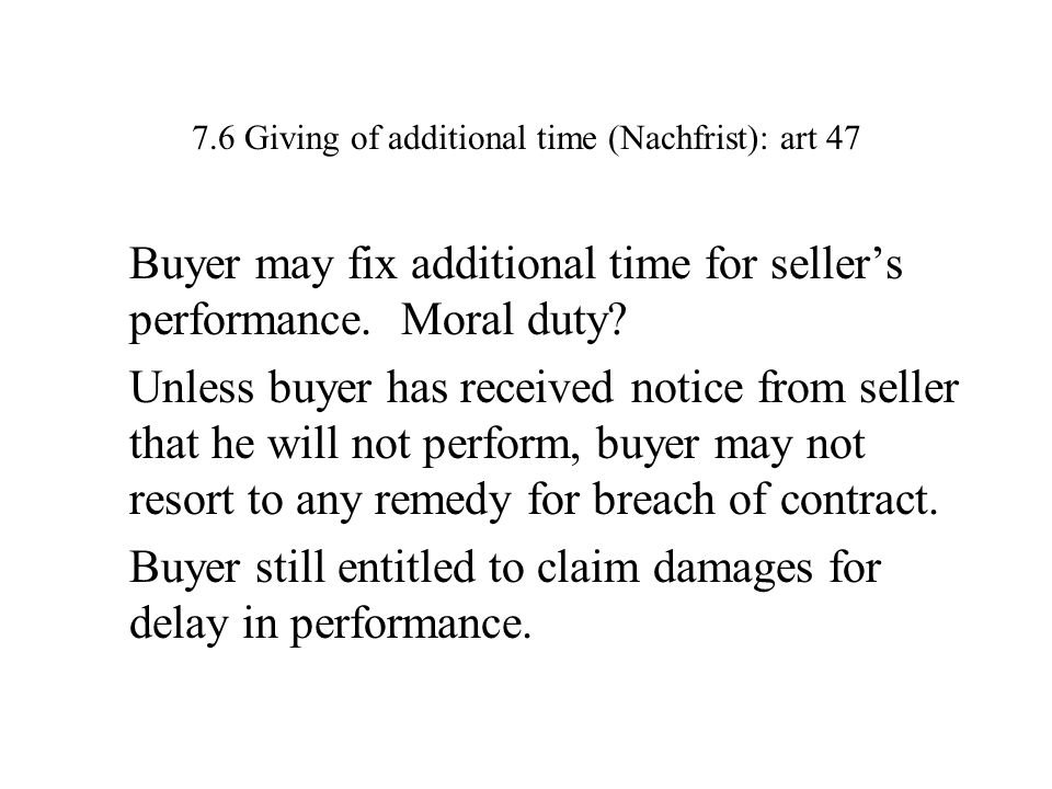 7.6 Giving of additional time (Nachfrist): art 47 Buyer may fix additional time for seller's performance.