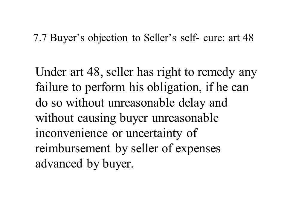 7.7 Buyer's objection to Seller's self- cure: art 48 Under art 48, seller has right to remedy any failure to perform his obligation, if he can do so without unreasonable delay and without causing buyer unreasonable inconvenience or uncertainty of reimbursement by seller of expenses advanced by buyer.