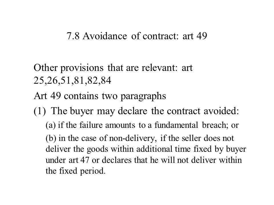 7.8 Avoidance of contract: art 49 Other provisions that are relevant: art 25,26,51,81,82,84 Art 49 contains two paragraphs (1)The buyer may declare the contract avoided: (a) if the failure amounts to a fundamental breach; or (b) in the case of non-delivery, if the seller does not deliver the goods within additional time fixed by buyer under art 47 or declares that he will not deliver within the fixed period.