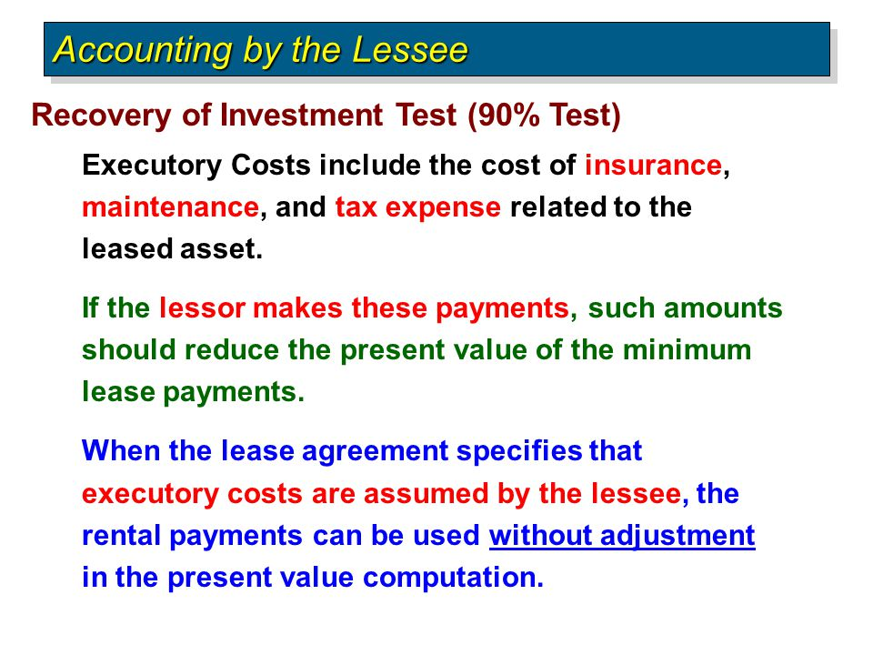 Recovery of Investment Test (90% Test) Accounting by the Lessee Executory Costs include the cost of insurance, maintenance, and tax expense related to