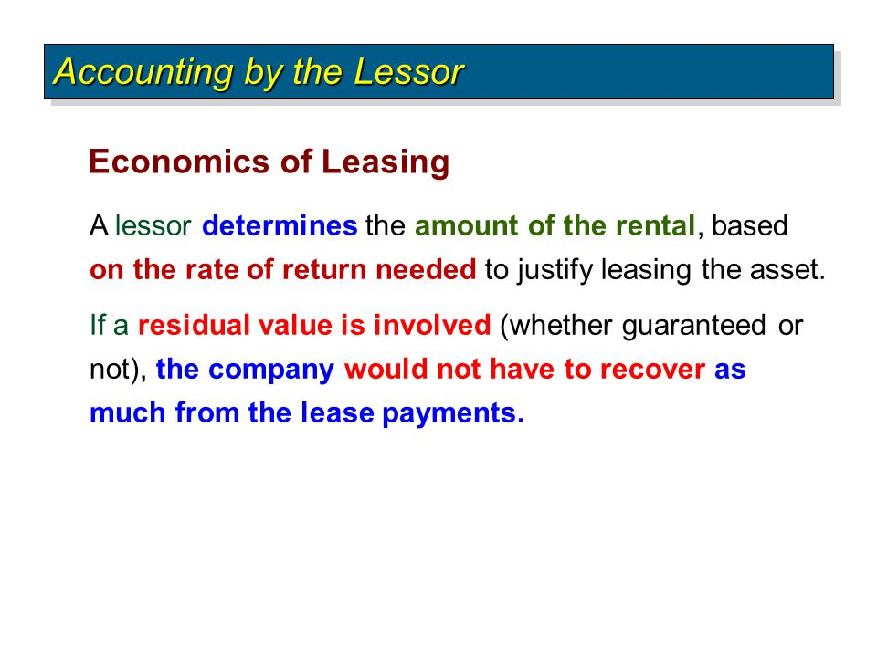 A lessor determines the amount of the rental, based on the rate of return needed to justify leasing the asset. If a residual value is involved (whethe