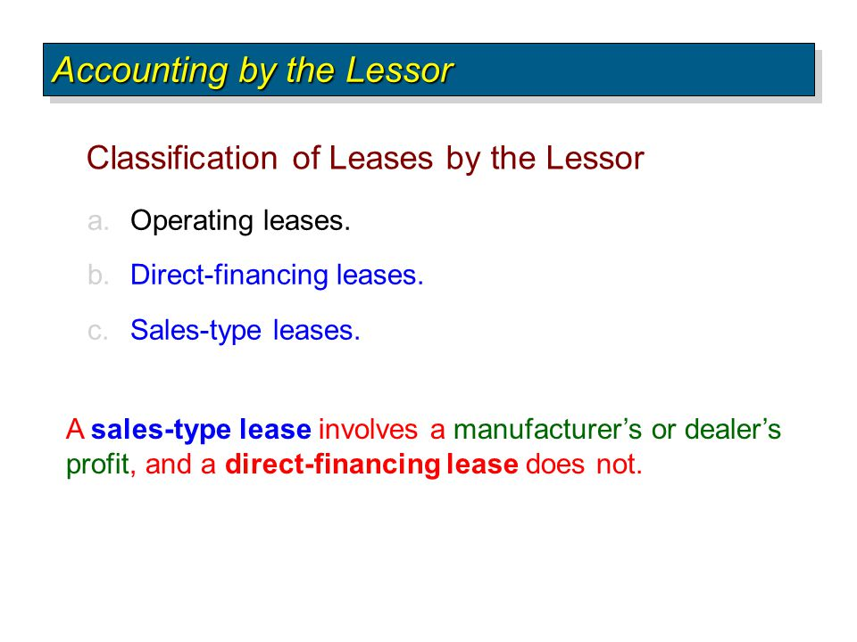 a.Operating leases. b.Direct-financing leases. c.Sales-type leases. Classification of Leases by the Lessor Accounting by the Lessor A sales-type lease