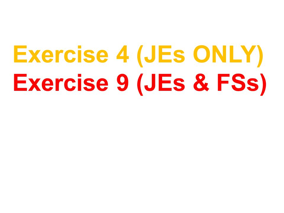 Exercise 4 (JEs ONLY) Exercise 9 (JEs & FSs)