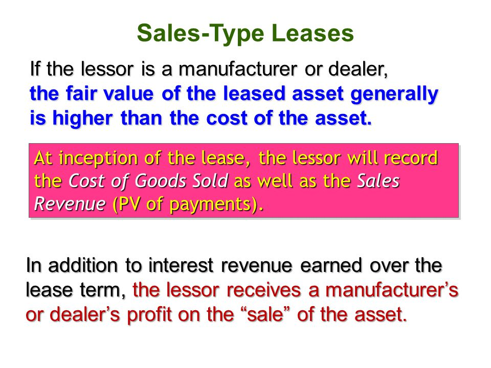 Sales-Type Leases If the lessor is a manufacturer or dealer, the fair value of the leased asset generally is higher than the cost of the asset. At inc