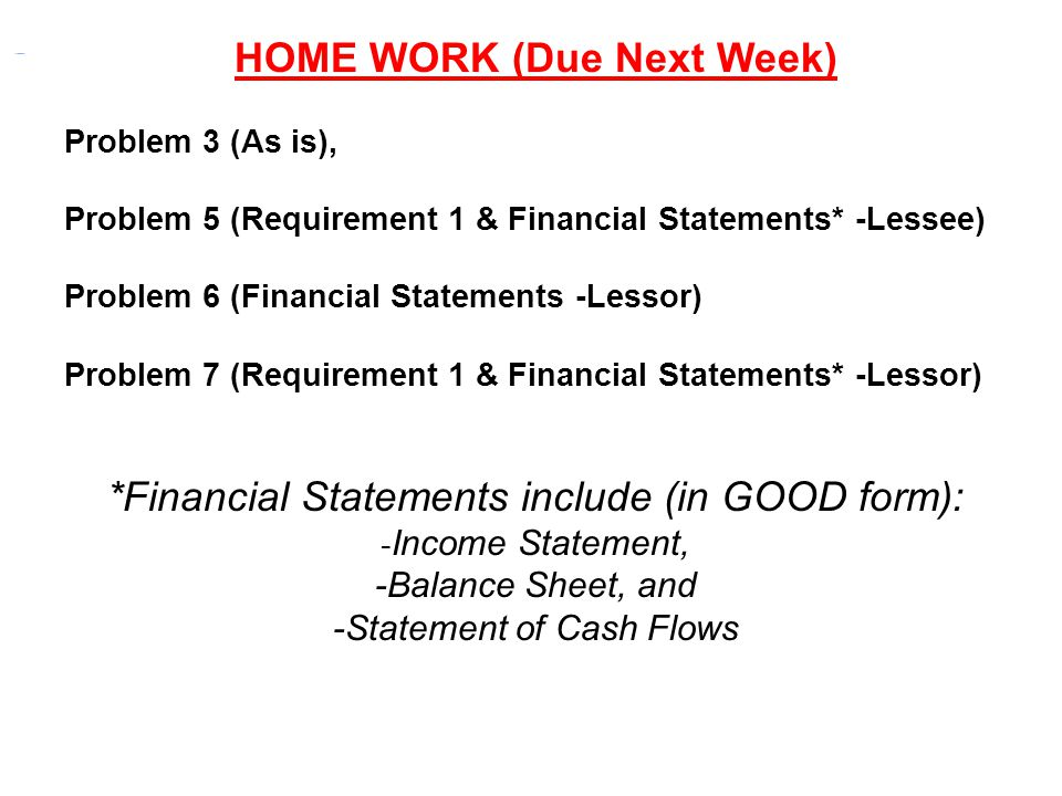 HOME WORK (Due Next Week) Problem 3 (As is), Problem 5 (Requirement 1 & Financial Statements* -Lessee) Problem 6 (Financial Statements -Lessor) Proble