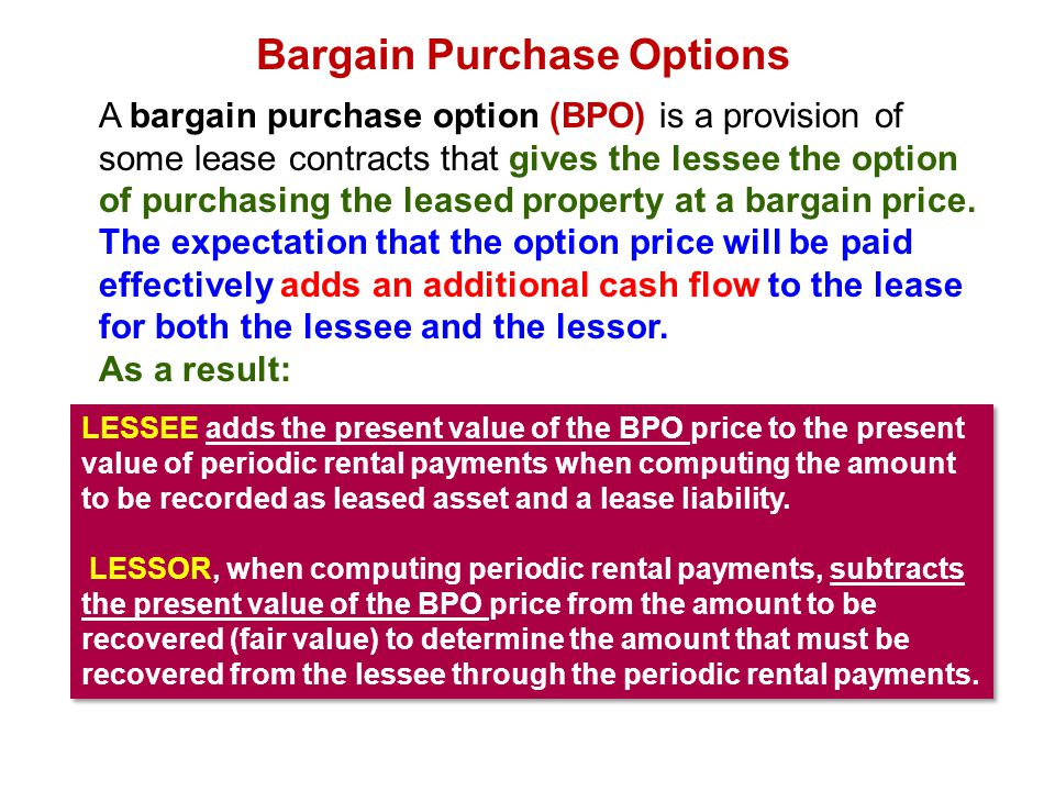 Bargain Purchase Options A bargain purchase option (BPO) is a provision of some lease contracts that gives the lessee the option of purchasing the lea