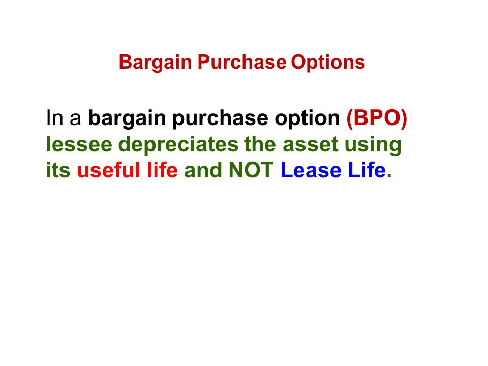 Bargain Purchase Options In a bargain purchase option (BPO) lessee depreciates the asset using its useful life and NOT Lease Life.