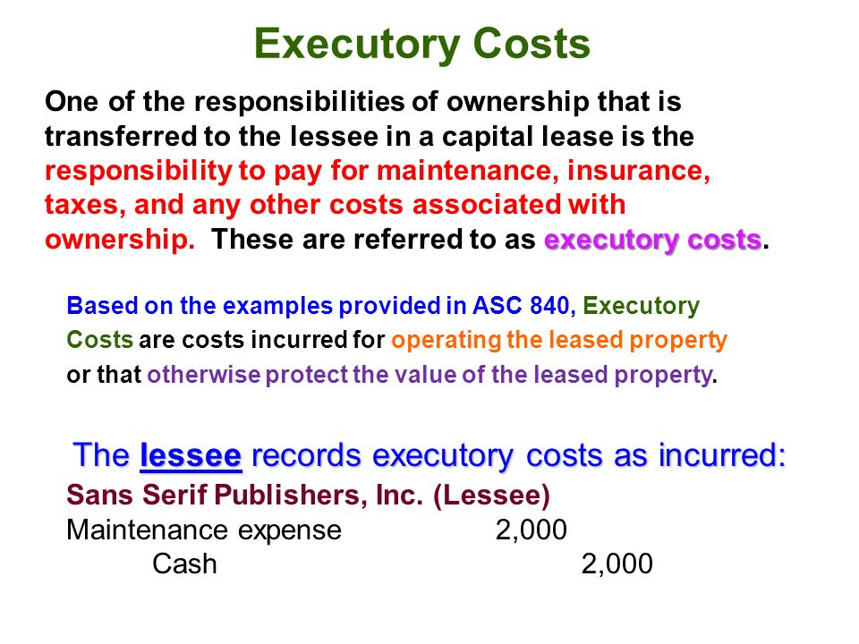 Executory Costs executory costs One of the responsibilities of ownership that is transferred to the lessee in a capital lease is the responsibility to