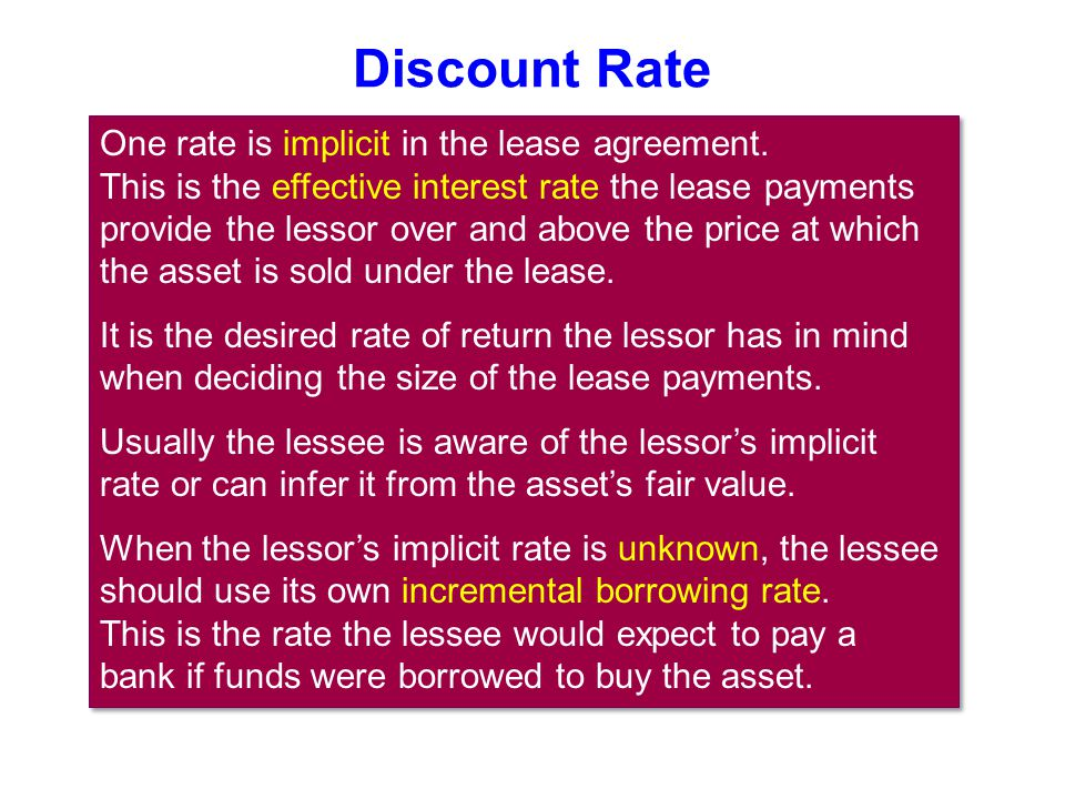 Discount Rate One rate is implicit in the lease agreement. This is the effective interest rate the lease payments provide the lessor over and above th