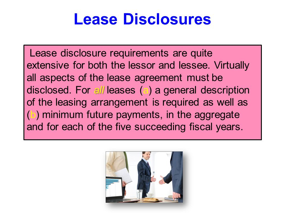 Lease Disclosures all Lease disclosure requirements are quite extensive for both the lessor and lessee. Virtually all aspects of the lease agreement m