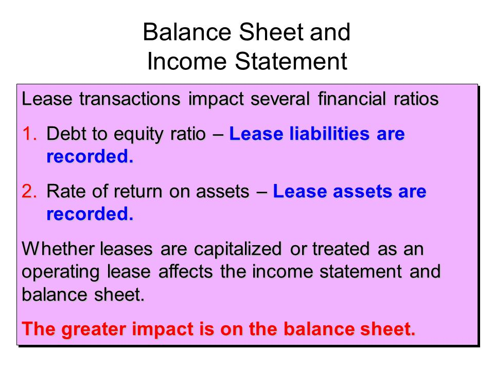 Balance Sheet and Income Statement Lease transactions impact several financial ratios 1.Debt to equity ratio – Lease liabilities are recorded. 2.Rate