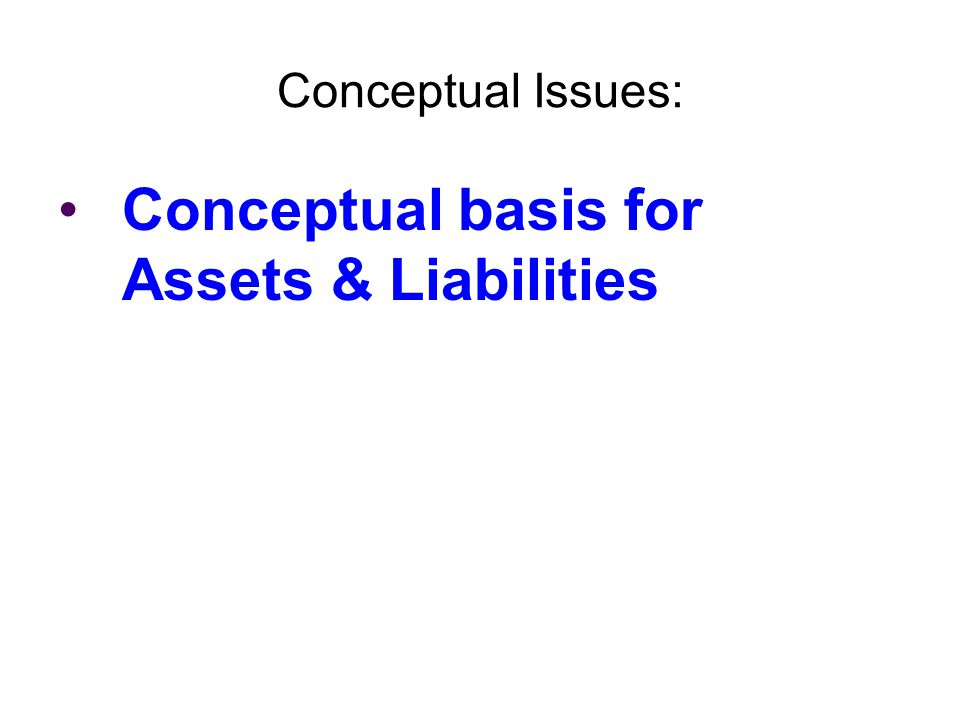 Conceptual Issues: Conceptual basis for Assets & Liabilities