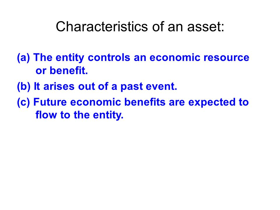 Characteristics of an asset: (a) The entity controls an economic resource or benefit. (b) It arises out of a past event. (c) Future economic benefits
