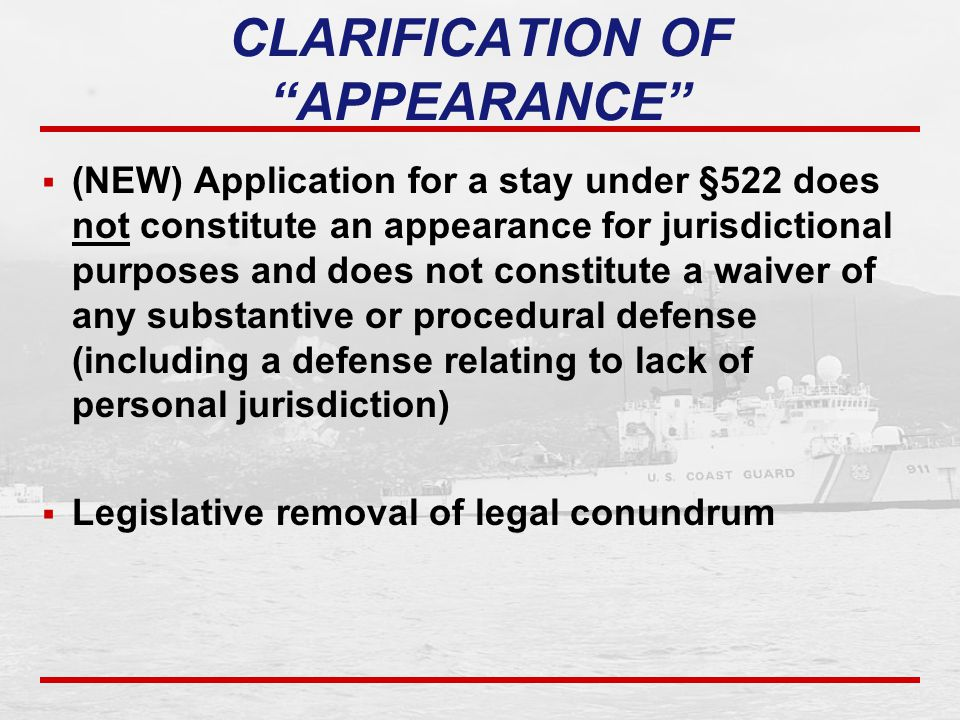  (NEW) Application for a stay under §522 does not constitute an appearance for jurisdictional purposes and does not constitute a waiver of any substantive or procedural defense (including a defense relating to lack of personal jurisdiction)  Legislative removal of legal conundrum CLARIFICATION OF APPEARANCE