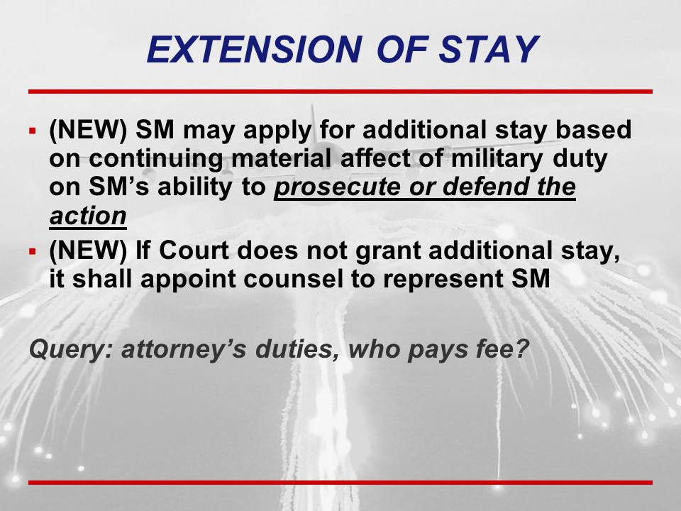  (NEW) SM may apply for additional stay based on continuing material affect of military duty on SM's ability to prosecute or defend the action  (NEW) If Court does not grant additional stay, it shall appoint counsel to represent SM Query: attorney's duties, who pays fee.