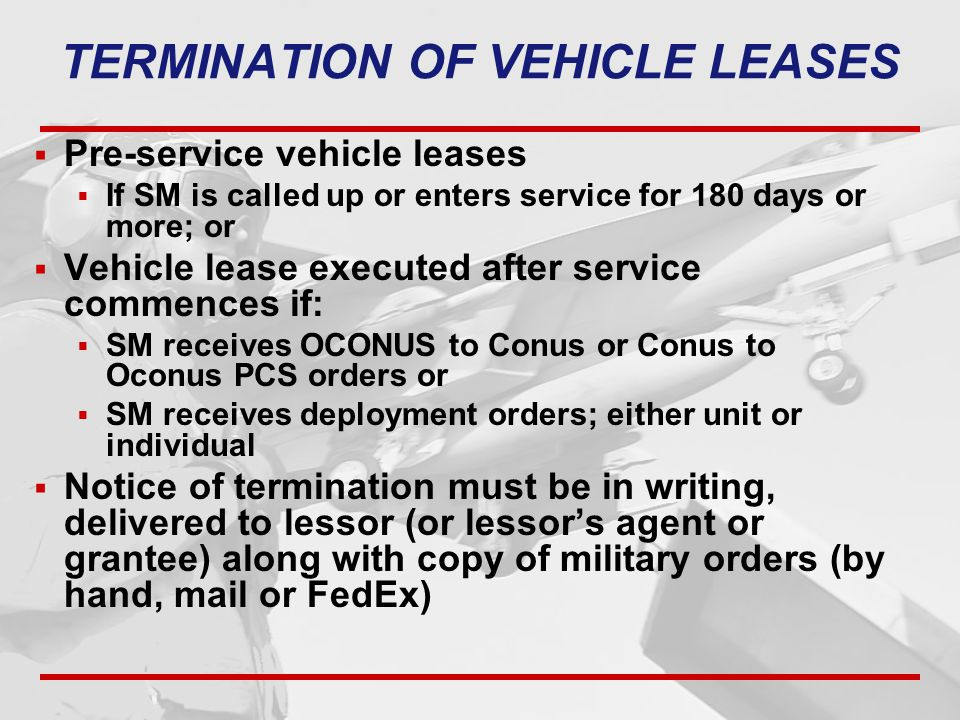 TERMINATION OF VEHICLE LEASES  Pre-service vehicle leases  If SM is called up or enters service for 180 days or more; or  Vehicle lease executed after service commences if:  SM receives OCONUS to Conus or Conus to Oconus PCS orders or  SM receives deployment orders; either unit or individual  Notice of termination must be in writing, delivered to lessor (or lessor's agent or grantee) along with copy of military orders (by hand, mail or FedEx)