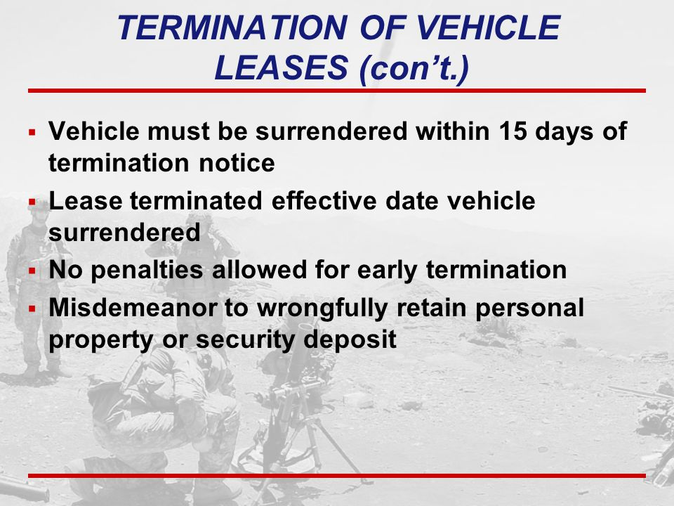 TERMINATION OF VEHICLE LEASES (con't.)  Vehicle must be surrendered within 15 days of termination notice  Lease terminated effective date vehicle su