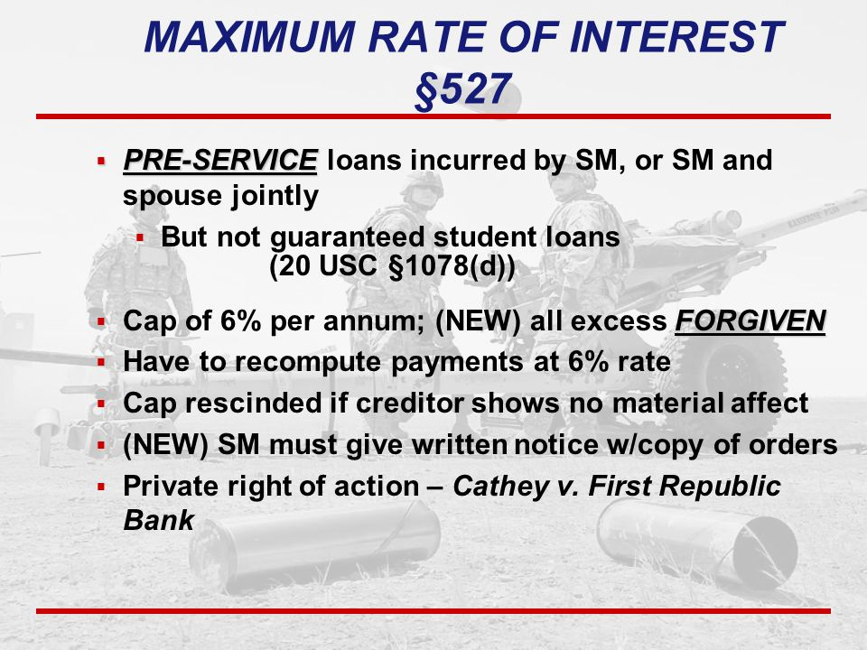 MAXIMUM RATE OF INTEREST §527  PRE-SERVICE  PRE-SERVICE loans incurred by SM, or SM and spouse jointly  But not guaranteed student loans (20 USC §1078(d)) FORGIVEN  Cap of 6% per annum; (NEW) all excess FORGIVEN  Have to recompute payments at 6% rate  Cap rescinded if creditor shows no material affect  (NEW) SM must give written notice w/copy of orders  Private right of action – Cathey v.
