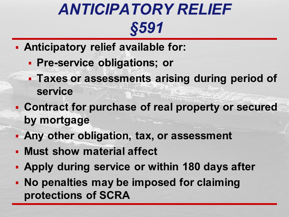 ANTICIPATORY RELIEF §591  Anticipatory relief available for:  Pre-service obligations; or  Taxes or assessments arising during period of service  Contract for purchase of real property or secured by mortgage  Any other obligation, tax, or assessment  Must show material affect  Apply during service or within 180 days after  No penalties may be imposed for claiming protections of SCRA