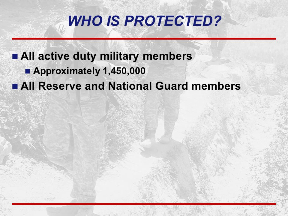 WHO IS PROTECTED? All active duty military members Approximately 1,450,000 All Reserve and National Guard members