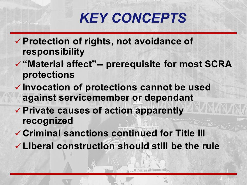 KEY CONCEPTS Protection of rights, not avoidance of responsibility Material affect -- prerequisite for most SCRA protections Invocation of protections cannot be used against servicemember or dependant Private causes of action apparently recognized Criminal sanctions continued for Title III Liberal construction should still be the rule