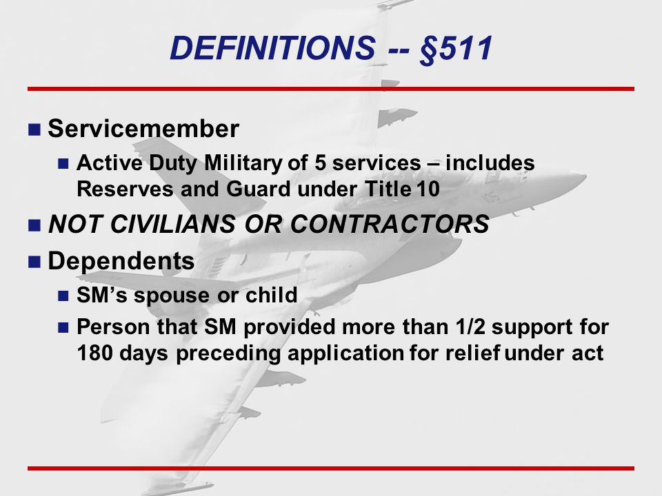 DEFINITIONS -- §511 Servicemember Active Duty Military of 5 services – includes Reserves and Guard under Title 10 NOT CIVILIANS OR CONTRACTORS Dependents SM's spouse or child Person that SM provided more than 1/2 support for 180 days preceding application for relief under act