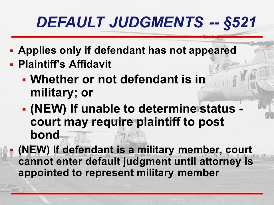  Applies only if defendant has not appeared  Plaintiff's Affidavit  Whether or not defendant is in military; or  (NEW) If unable to determine status - court may require plaintiff to post bond  (NEW) If defendant is a military member, court cannot enter default judgment until attorney is appointed to represent military member DEFAULT JUDGMENTS -- §521