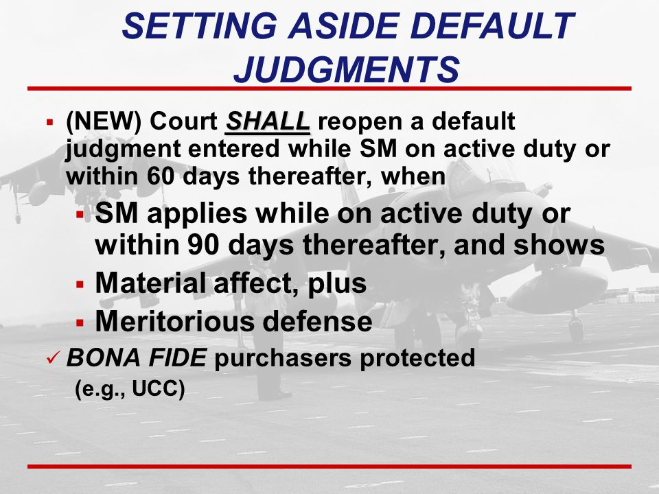 SHALL  (NEW) Court SHALL reopen a default judgment entered while SM on active duty or within 60 days thereafter, when  SM applies while on active duty or within 90 days thereafter, and shows  Material affect, plus  Meritorious defense BONA FIDE purchasers protected (e.g., UCC) SETTING ASIDE DEFAULT JUDGMENTS