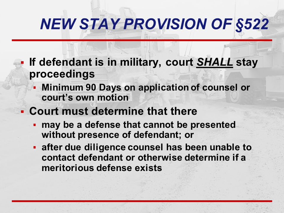 NEW STAY PROVISION OF §522 SHALL  If defendant is in military, court SHALL stay proceedings  Minimum 90 Days on application of counsel or court's ow