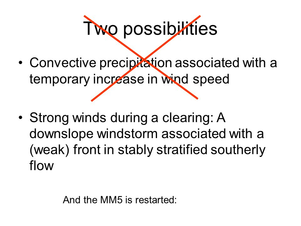 Two possibilities Convective precipitation associated with a temporary increase in wind speed Strong winds during a clearing: A downslope windstorm associated with a (weak) front in stably stratified southerly flow And the MM5 is restarted: