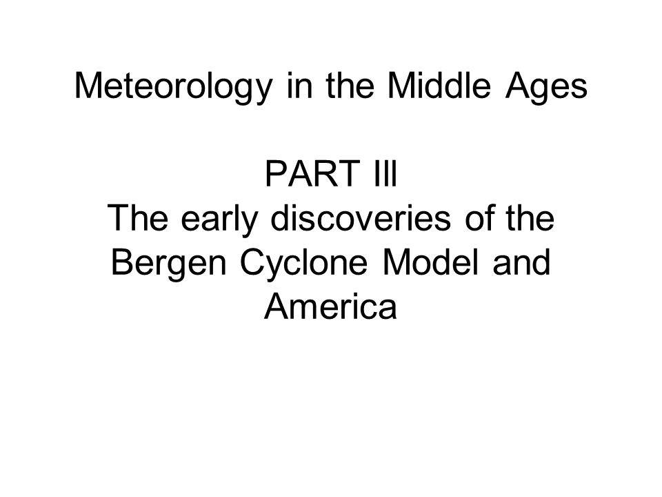 Meteorology in the Middle Ages PART Ill The early discoveries of the Bergen Cyclone Model and America