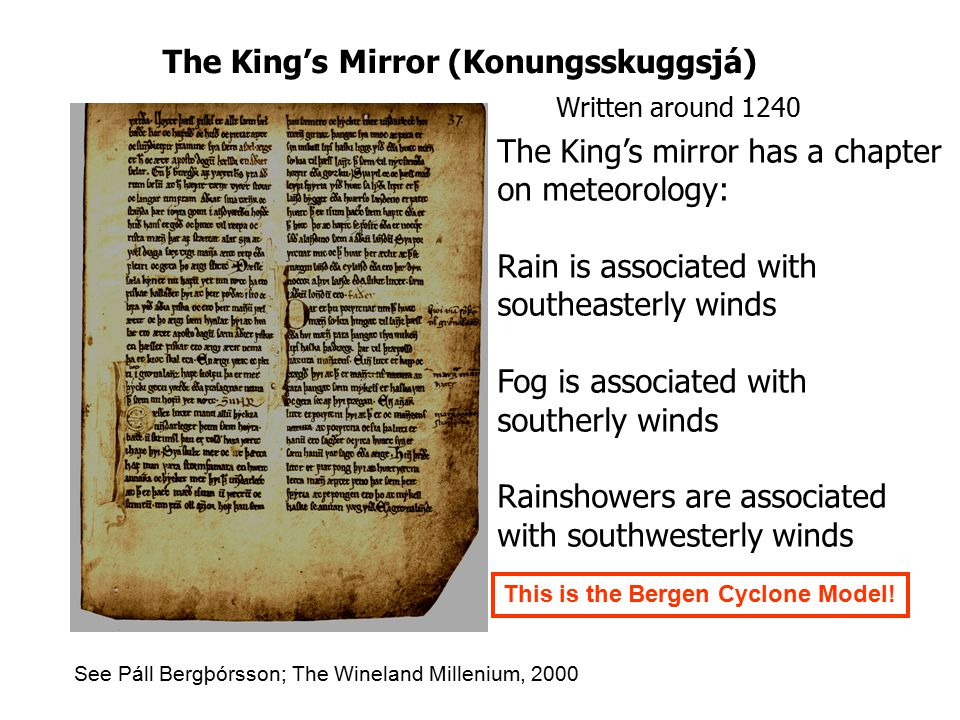 The King's Mirror (Konungsskuggsjá) Written around 1240 The King's mirror has a chapter on meteorology: Rain is associated with southeasterly winds Fog is associated with southerly winds Rainshowers are associated with southwesterly winds See Páll Bergþórsson; The Wineland Millenium, 2000 This is the Bergen Cyclone Model!